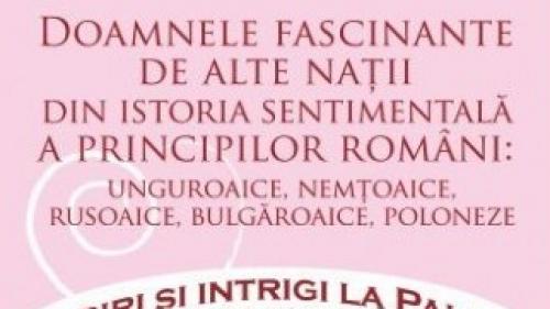 """Miercuri, 21 martie, în exclusivitate cu Jurnalul, """"Doamnele fascinante de alte nații din istoria sentimentală a principilor români"""""""