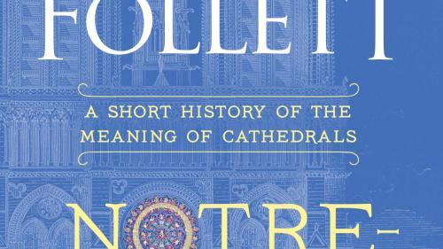 În curând: Notre-Dame, Despre semnificația și rolul catedralelor în viața omenirii, de Ken Follett