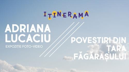 ITINERAMA – ȚARA FĂGĂRAȘULUI LA BUCUREȘTI. Povestiri din Țara Făgărașului – expoziție multimedia de Adriana Lucaciu