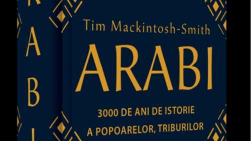 Invitație la lectură: ARABI. 3 000 de ani de istorie a popoarelor, triburilor și imperiilor, de Tim Mackintosh-Smith