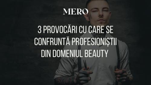 3 provocări cu care se confruntă profesioniștii din domeniul beauty